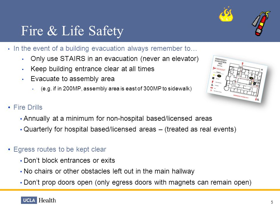 Fire & Life Safety In the event of a building evacuation always remember to… Only use STAIRS in an evacuation (never an elevator) Keep building entran