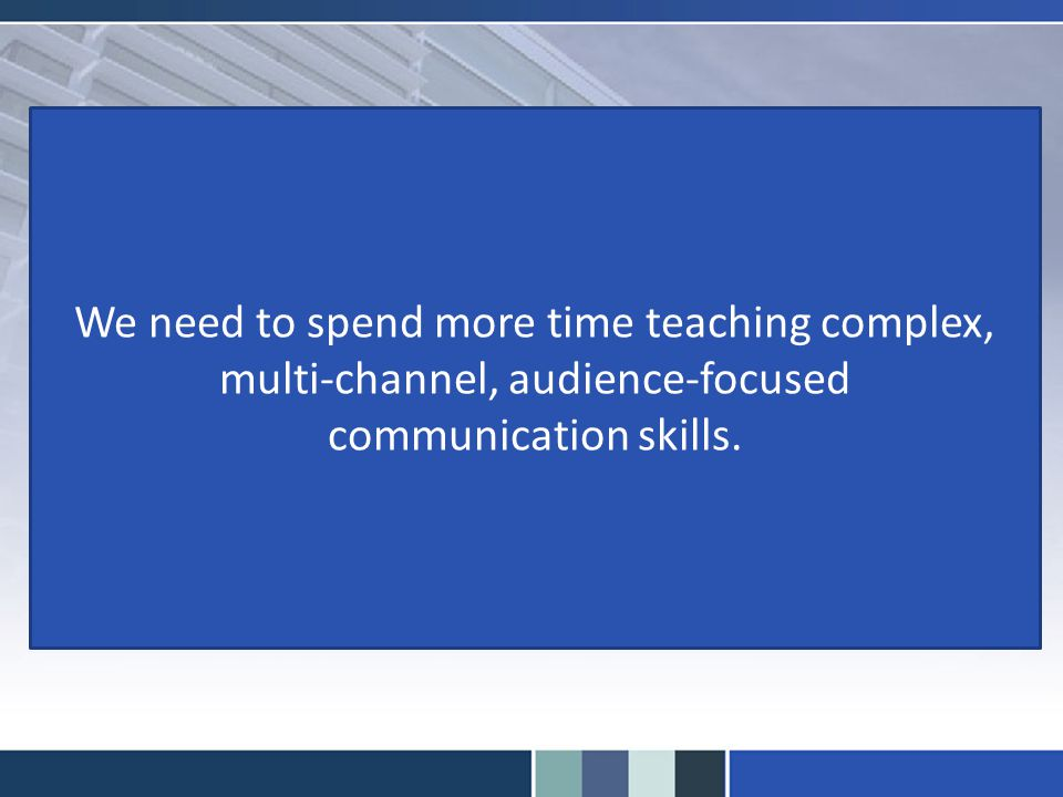 We need to spend more time teaching complex, multi-channel, audience-focused communication skills.