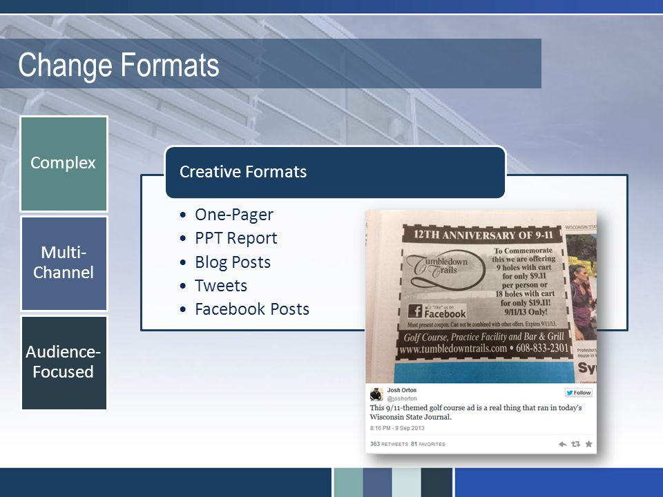 Change Formats Complex Multi- Channel Audience- Focused One-Pager PPT Report Blog Posts Tweets Facebook Posts Creative Formats