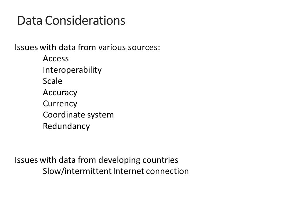Issues with data from various sources: Access Interoperability Scale Accuracy Currency Coordinate system Redundancy Issues with data from developing countries Slow/intermittent Internet connection Data Considerations