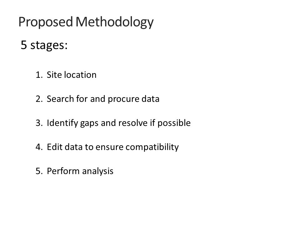 Proposed Methodology 5 stages: 1.Site location 2.Search for and procure data 3.Identify gaps and resolve if possible 4.Edit data to ensure compatibility 5.Perform analysis
