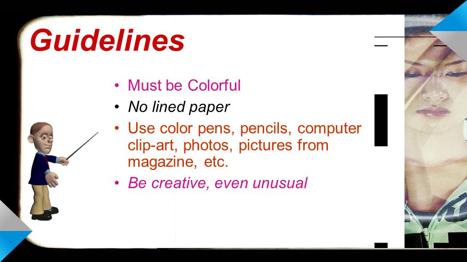 Guidelines Must be Colorful No lined paper Use color pens, pencils, computer clip-art, photos, pictures from magazine, etc.