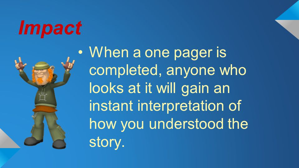 Impact When a one pager is completed, anyone who looks at it will gain an instant interpretation of how you understood the story.