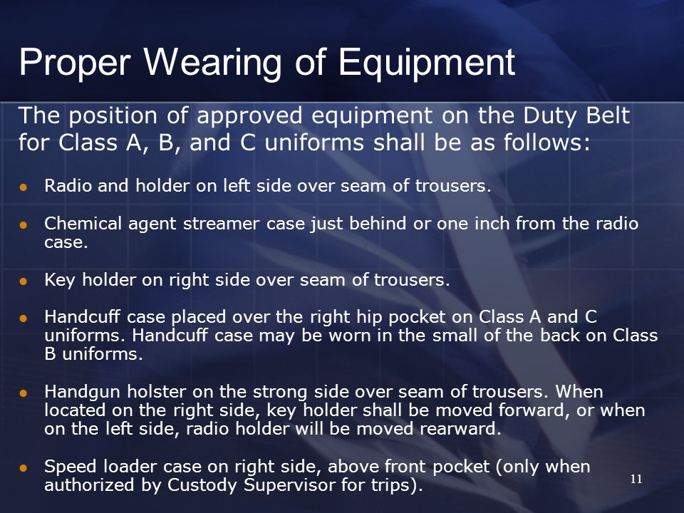 11 The position of approved equipment on the Duty Belt for Class A, B, and C uniforms shall be as follows: Radio and holder on left side over seam of trousers.