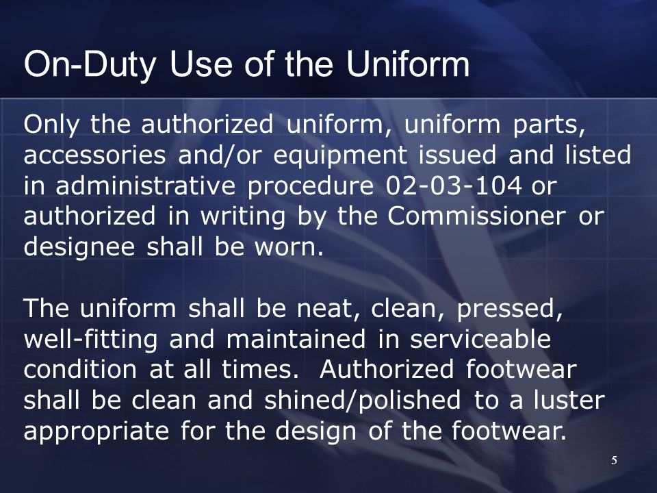 5 On-Duty Use of the Uniform Only the authorized uniform, uniform parts, accessories and/or equipment issued and listed in administrative procedure 02-03-104 or authorized in writing by the Commissioner or designee shall be worn.