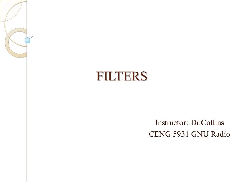 FILTERS FILTERS Instructor: Dr.Collins CENG 5931 GNU Radio