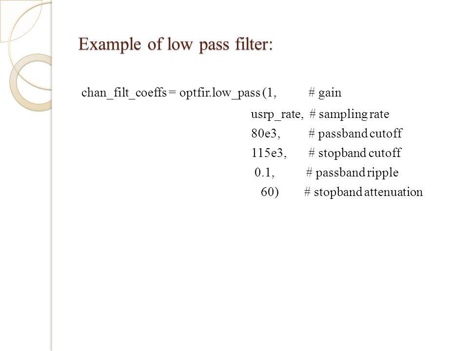 Example of low pass filter: chan_filt_coeffs = optfir.low_pass (1, # gain usrp_rate, # sampling rate 80e3, # passband cutoff 115e3, # stopband cutoff 0.1, # passband ripple 60) # stopband attenuation