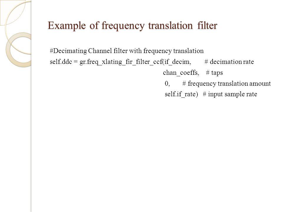 Example of frequency translation filter #Decimating Channel filter with frequency translation self.ddc = gr.freq_xlating_fir_filter_ccf(if_decim, # decimation rate chan_coeffs, # taps 0, # frequency translation amount self.if_rate) # input sample rate
