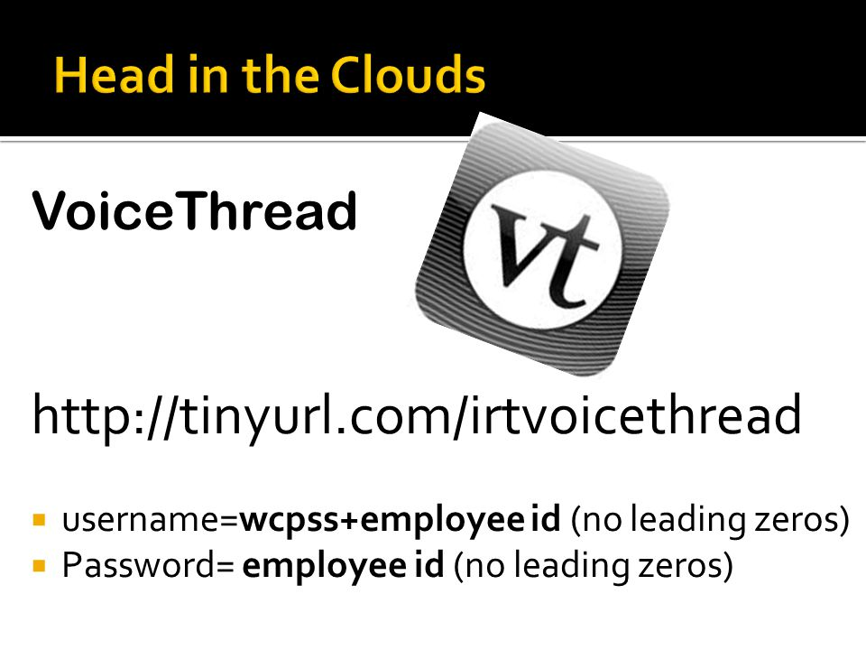 VoiceThread http://tinyurl.com/irtvoicethread  username=wcpss+employee id (no leading zeros)  Password= employee id (no leading zeros)