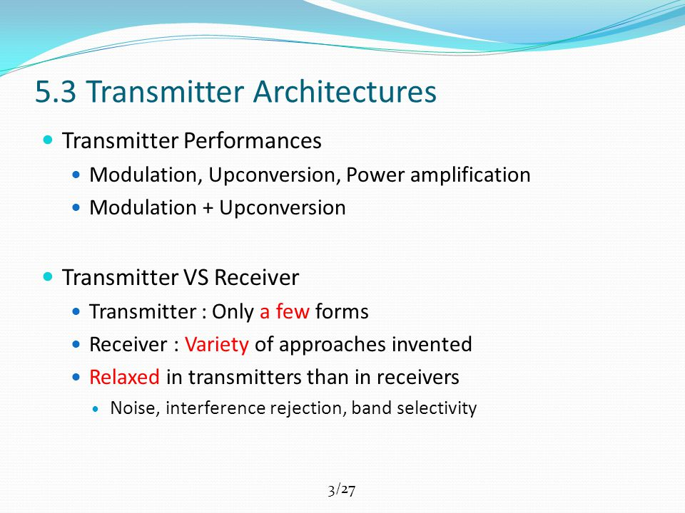 3/27 5.3 Transmitter Architectures Transmitter Performances Modulation, Upconversion, Power amplification Modulation + Upconversion Transmitter VS Receiver Transmitter : Only a few forms Receiver : Variety of approaches invented Relaxed in transmitters than in receivers Noise, interference rejection, band selectivity