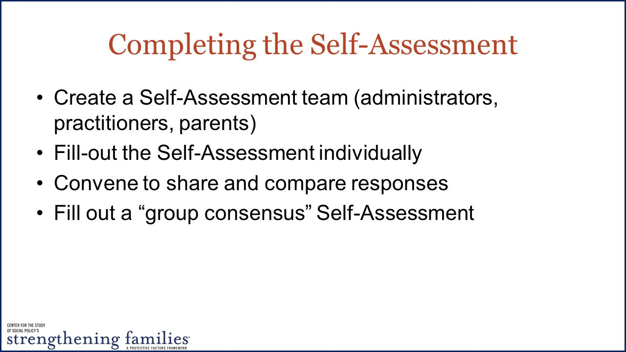 Completing the Self-Assessment Create a Self-Assessment team (administrators, practitioners, parents) Fill-out the Self-Assessment individually Convene to share and compare responses Fill out a group consensus Self-Assessment