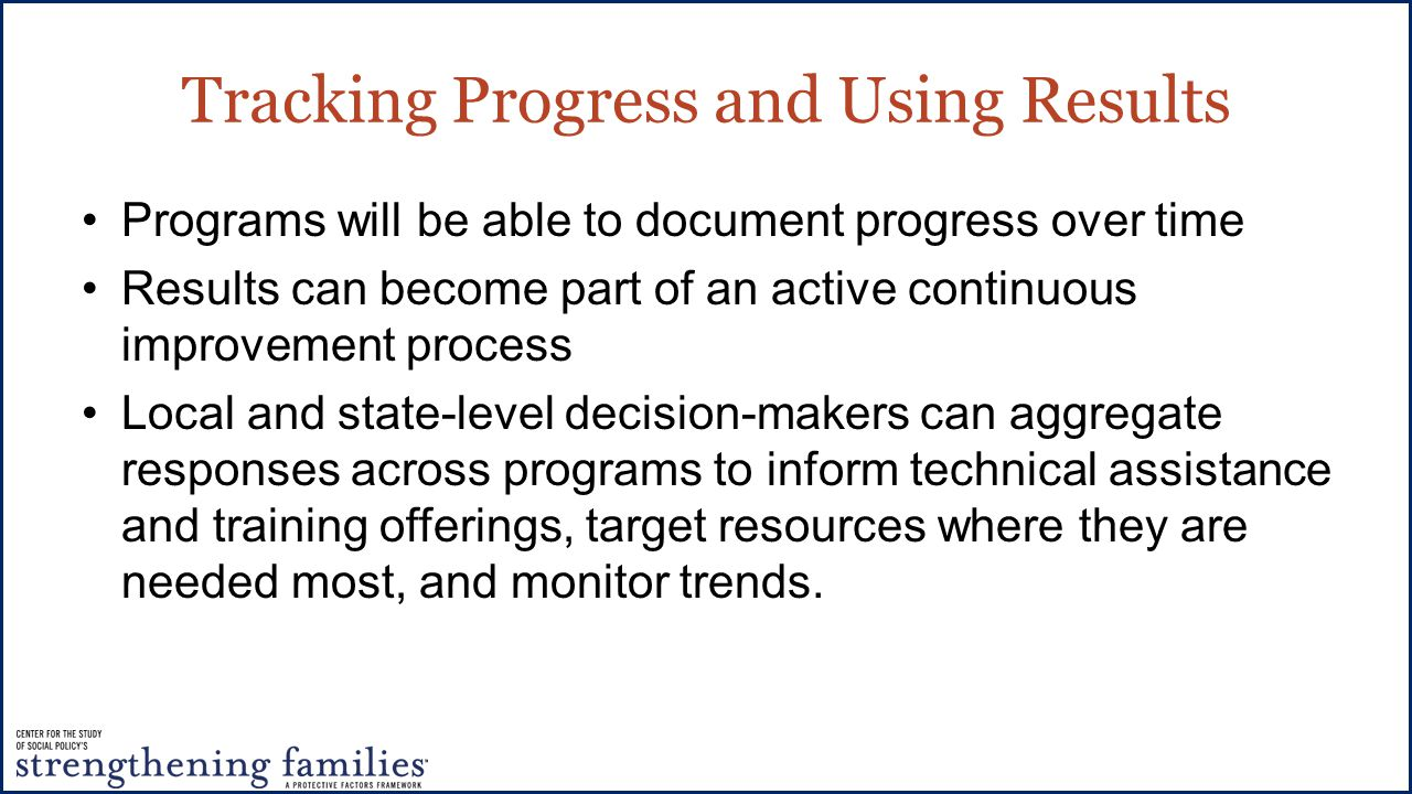 Tracking Progress and Using Results Programs will be able to document progress over time Results can become part of an active continuous improvement process Local and state-level decision-makers can aggregate responses across programs to inform technical assistance and training offerings, target resources where they are needed most, and monitor trends.