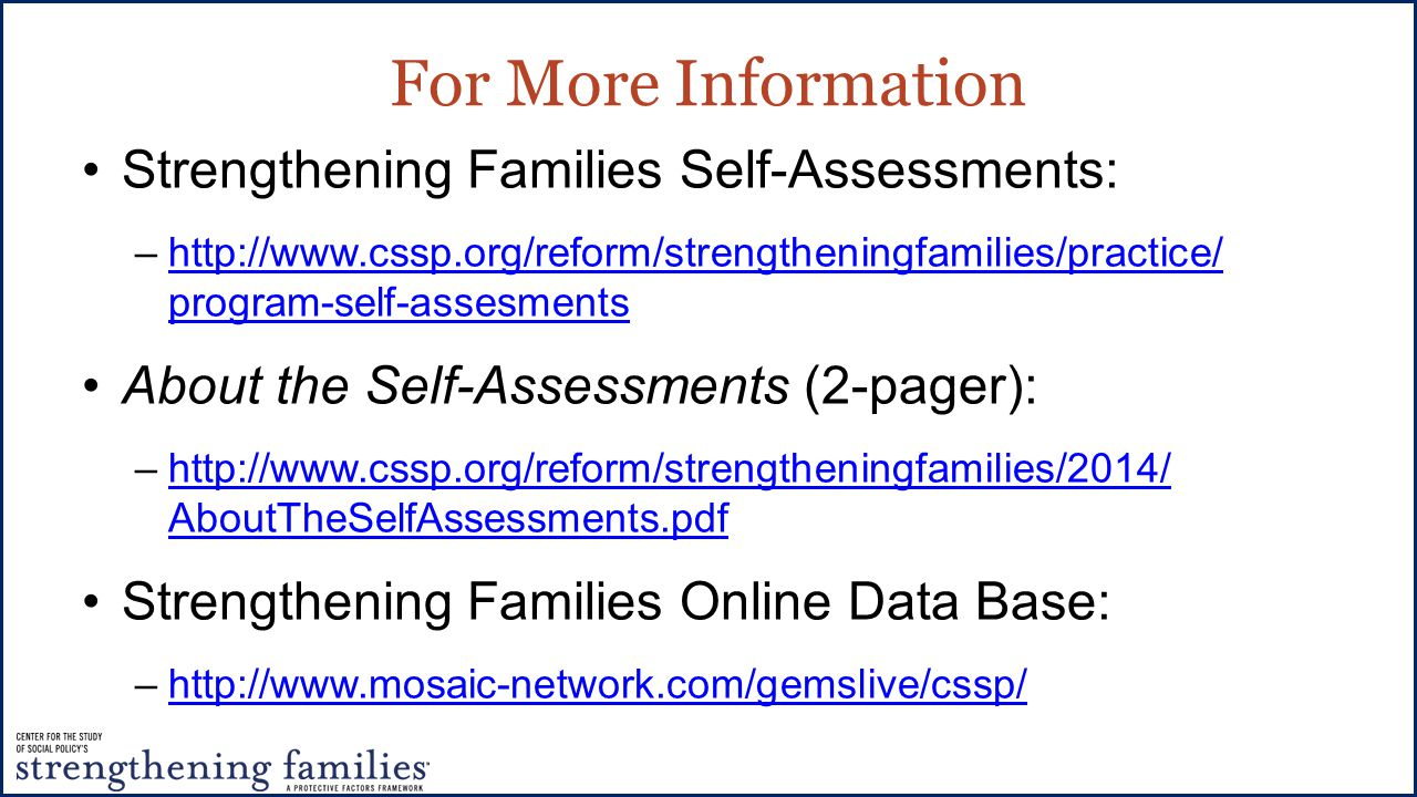 For More Information Strengthening Families Self-Assessments: –http://www.cssp.org/reform/strengtheningfamilies/practice/ program-self-assesmentshttp://www.cssp.org/reform/strengtheningfamilies/practice/ program-self-assesments About the Self-Assessments (2-pager): –http://www.cssp.org/reform/strengtheningfamilies/2014/ AboutTheSelfAssessments.pdfhttp://www.cssp.org/reform/strengtheningfamilies/2014/ AboutTheSelfAssessments.pdf Strengthening Families Online Data Base: –http://www.mosaic-network.com/gemslive/cssp/http://www.mosaic-network.com/gemslive/cssp/