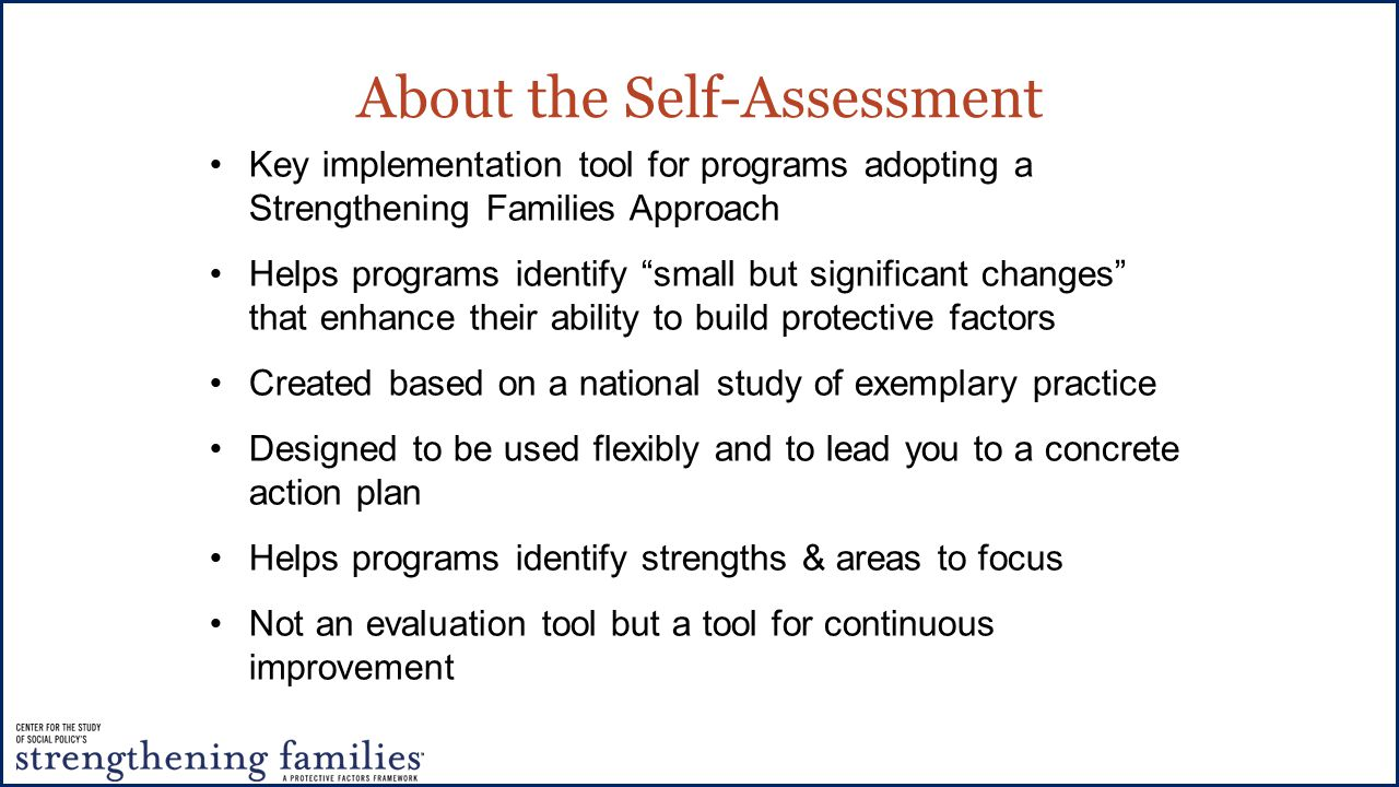 About the Self-Assessment Key implementation tool for programs adopting a Strengthening Families Approach Helps programs identify small but significant changes that enhance their ability to build protective factors Created based on a national study of exemplary practice Designed to be used flexibly and to lead you to a concrete action plan Helps programs identify strengths & areas to focus Not an evaluation tool but a tool for continuous improvement