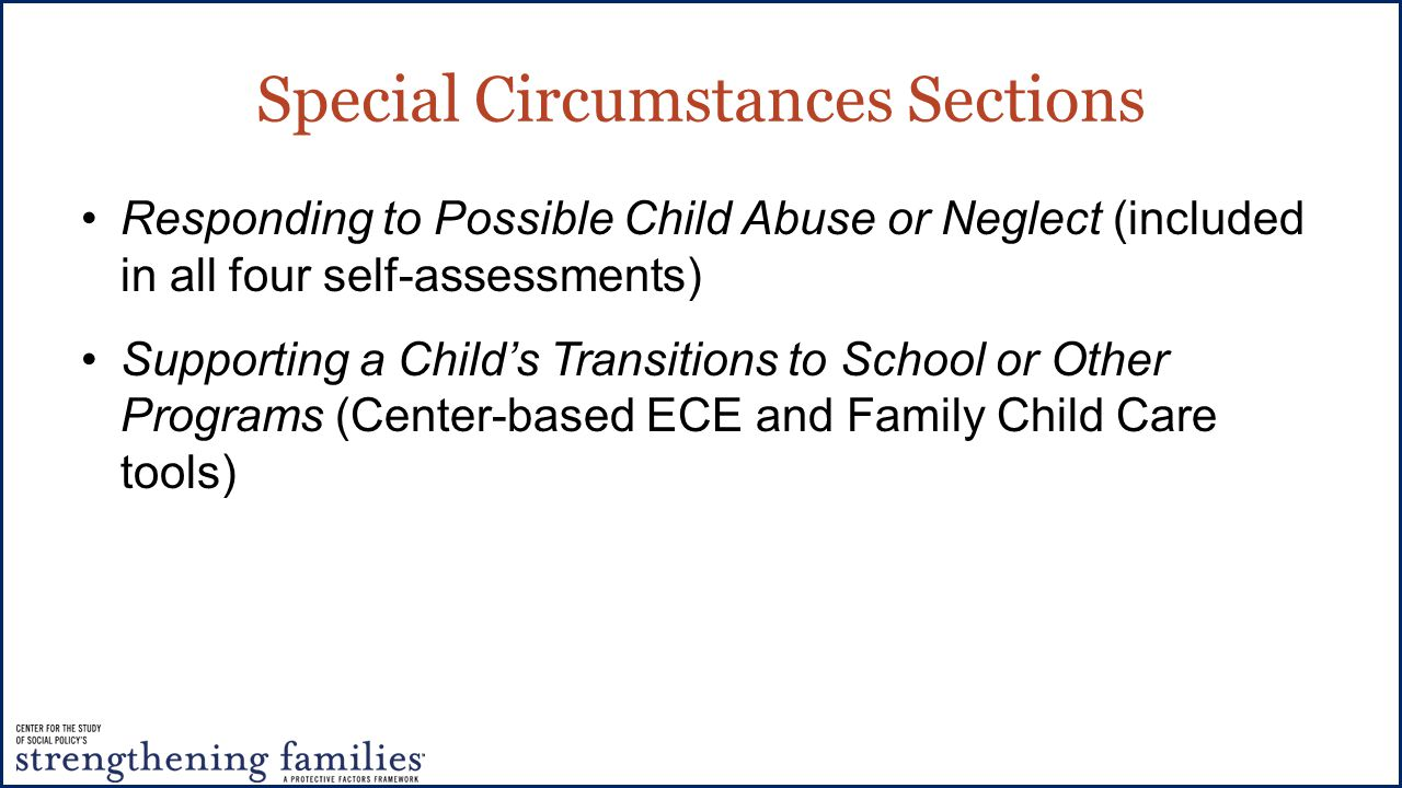 Special Circumstances Sections Responding to Possible Child Abuse or Neglect (included in all four self-assessments) Supporting a Child's Transitions to School or Other Programs (Center-based ECE and Family Child Care tools)