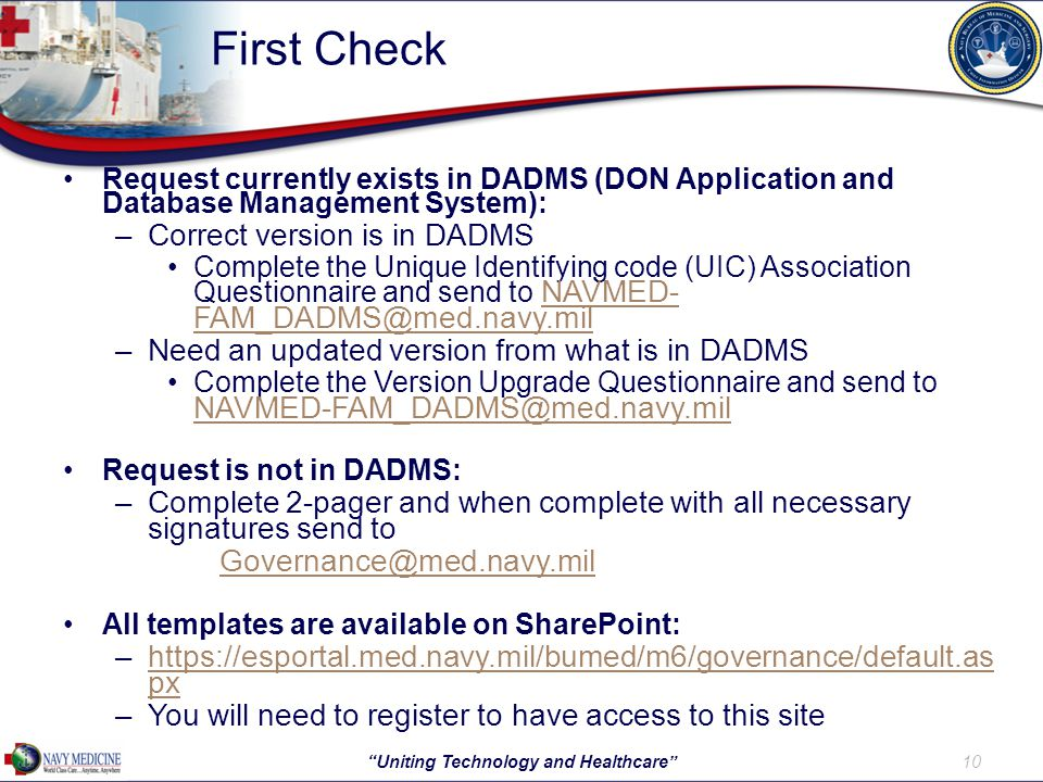 First Check 10 Uniting Technology and Healthcare Request currently exists in DADMS (DON Application and Database Management System): –Correct version is in DADMS Complete the Unique Identifying code (UIC) Association Questionnaire and send to NAVMED- FAM_DADMS@med.navy.mil NAVMED- FAM_DADMS@med.navy.mil –Need an updated version from what is in DADMS Complete the Version Upgrade Questionnaire and send to NAVMED-FAM_DADMS@med.navy.mil NAVMED-FAM_DADMS@med.navy.mil Request is not in DADMS: –Complete 2-pager and when complete with all necessary signatures send to Governance@med.navy.mil All templates are available on SharePoint: –https://esportal.med.navy.mil/bumed/m6/governance/default.as pxhttps://esportal.med.navy.mil/bumed/m6/governance/default.as px –You will need to register to have access to this site
