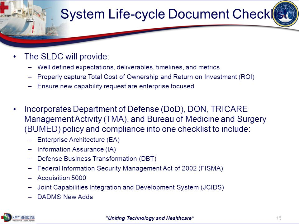 System Life-cycle Document Checklist The SLDC will provide: –Well defined expectations, deliverables, timelines, and metrics –Properly capture Total Cost of Ownership and Return on Investment (ROI) –Ensure new capability request are enterprise focused Incorporates Department of Defense (DoD), DON, TRICARE Management Activity (TMA), and Bureau of Medicine and Surgery (BUMED) policy and compliance into one checklist to include: –Enterprise Architecture (EA) –Information Assurance (IA) –Defense Business Transformation (DBT) –Federal Information Security Management Act of 2002 (FISMA) –Acquisition 5000 –Joint Capabilities Integration and Development System (JCIDS) –DADMS New Adds 15 Uniting Technology and Healthcare