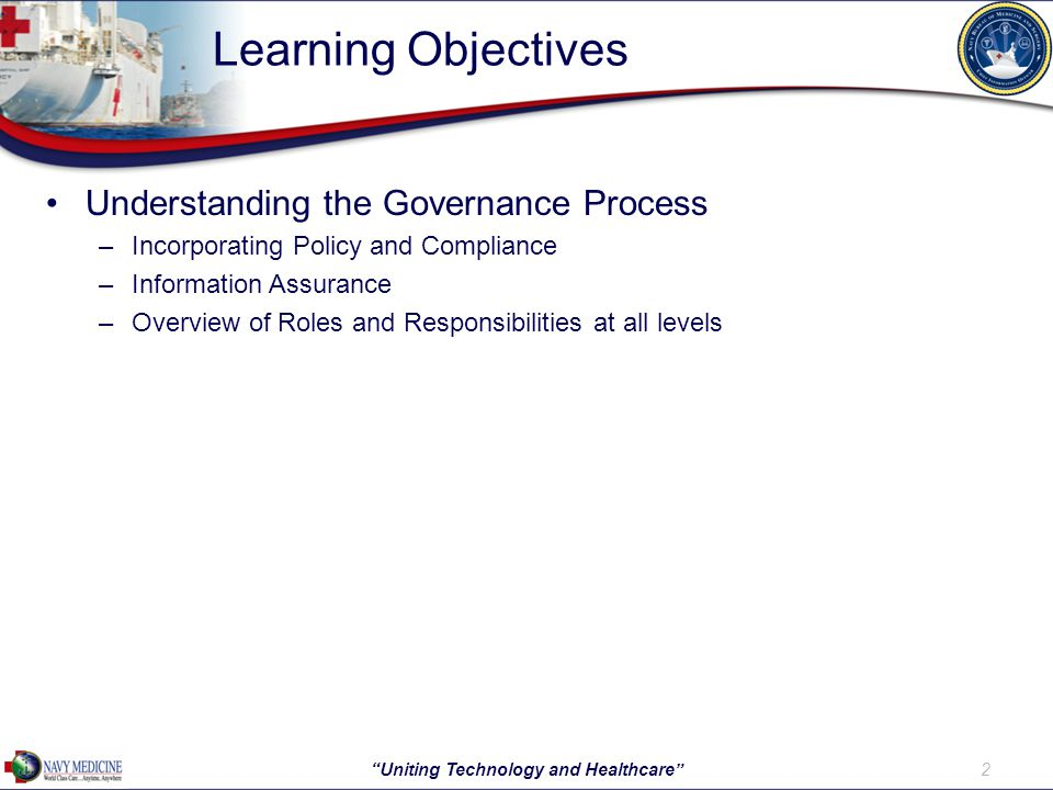Learning Objectives Understanding the Governance Process –Incorporating Policy and Compliance –Information Assurance –Overview of Roles and Responsibilities at all levels 2 Uniting Technology and Healthcare