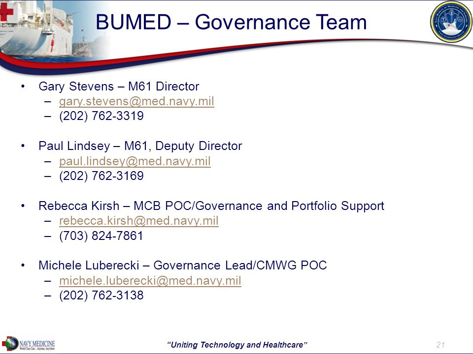 BUMED – Governance Team Gary Stevens – M61 Director –gary.stevens@med.navy.milgary.stevens@med.navy.mil –(202) 762-3319 Paul Lindsey – M61, Deputy Director –paul.lindsey@med.navy.milpaul.lindsey@med.navy.mil –(202) 762-3169 Rebecca Kirsh – MCB POC/Governance and Portfolio Support –rebecca.kirsh@med.navy.milrebecca.kirsh@med.navy.mil –(703) 824-7861 Michele Luberecki – Governance Lead/CMWG POC –michele.luberecki@med.navy.milmichele.luberecki@med.navy.mil –(202) 762-3138 21 Uniting Technology and Healthcare