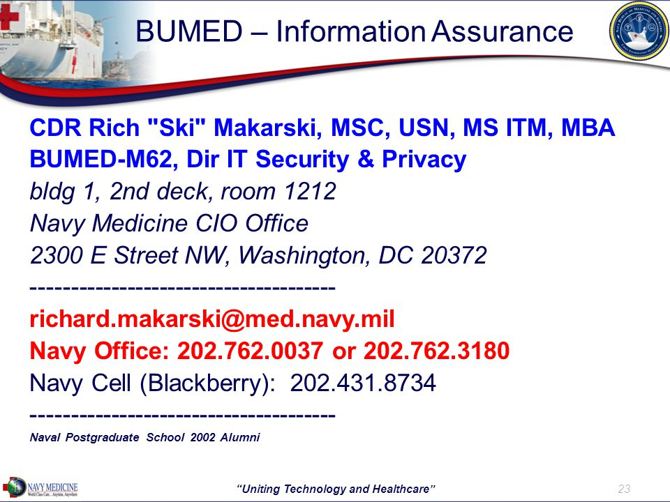 BUMED – Information Assurance 23 Uniting Technology and Healthcare CDR Rich Ski Makarski, MSC, USN, MS ITM, MBA BUMED-M62, Dir IT Security & Privacy bldg 1, 2nd deck, room 1212 Navy Medicine CIO Office 2300 E Street NW, Washington, DC 20372 -------------------------------------- richard.makarski@med.navy.mil Navy Office: 202.762.0037 or 202.762.3180 Navy Cell (Blackberry): 202.431.8734 -------------------------------------- Naval Postgraduate School 2002 Alumni