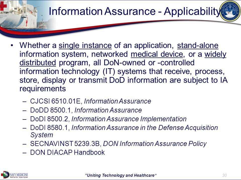 Information Assurance - Applicability Whether a single instance of an application, stand-alone information system, networked medical device, or a widely distributed program, all DoN-owned or -controlled information technology (IT) systems that receive, process, store, display or transmit DoD information are subject to IA requirements –CJCSI 6510.01E, Information Assurance –DoDD 8500.1, Information Assurance –DoDI 8500.2, Information Assurance Implementation –DoDI 8580.1, Information Assurance in the Defense Acquisition System –SECNAVINST 5239.3B, DON Information Assurance Policy –DON DIACAP Handbook 30 Uniting Technology and Healthcare