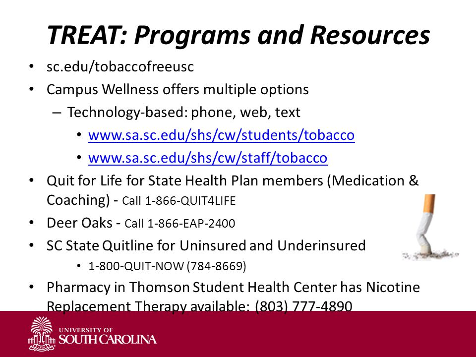 TREAT: Programs and Resources sc.edu/tobaccofreeusc Campus Wellness offers multiple options – Technology-based: phone, web, text www.sa.sc.edu/shs/cw/students/tobacco www.sa.sc.edu/shs/cw/staff/tobacco Quit for Life for State Health Plan members (Medication & Coaching) - Call 1-866-QUIT4LIFE Deer Oaks - Call 1-866-EAP-2400 SC State Quitline for Uninsured and Underinsured 1-800-QUIT-NOW (784-8669) Pharmacy in Thomson Student Health Center has Nicotine Replacement Therapy available: (803) 777-4890