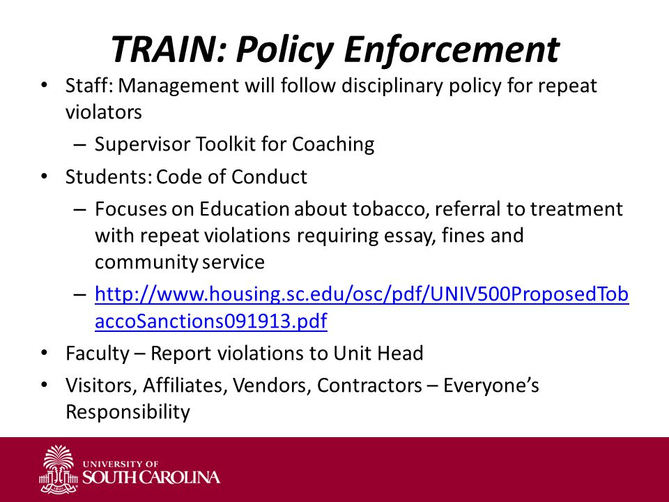 TRAIN: Policy Enforcement Staff: Management will follow disciplinary policy for repeat violators – Supervisor Toolkit for Coaching Students: Code of Conduct – Focuses on Education about tobacco, referral to treatment with repeat violations requiring essay, fines and community service – http://www.housing.sc.edu/osc/pdf/UNIV500ProposedTob accoSanctions091913.pdf http://www.housing.sc.edu/osc/pdf/UNIV500ProposedTob accoSanctions091913.pdf Faculty – Report violations to Unit Head Visitors, Affiliates, Vendors, Contractors – Everyone's Responsibility