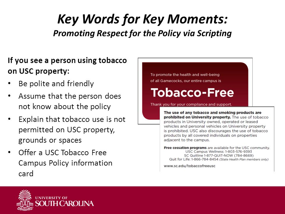 Key Words for Key Moments: Promoting Respect for the Policy via Scripting If you see a person using tobacco on USC property: Be polite and friendly Assume that the person does not know about the policy Explain that tobacco use is not permitted on USC property, grounds or spaces Offer a USC Tobacco Free Campus Policy information card