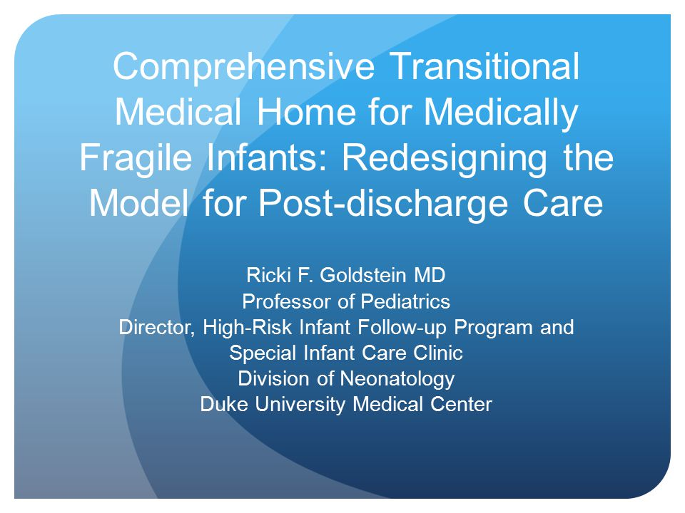 Comprehensive Transitional Medical Home for Medically Fragile Infants: Redesigning the Model for Post-discharge Care Ricki F. Goldstein MD Professor o