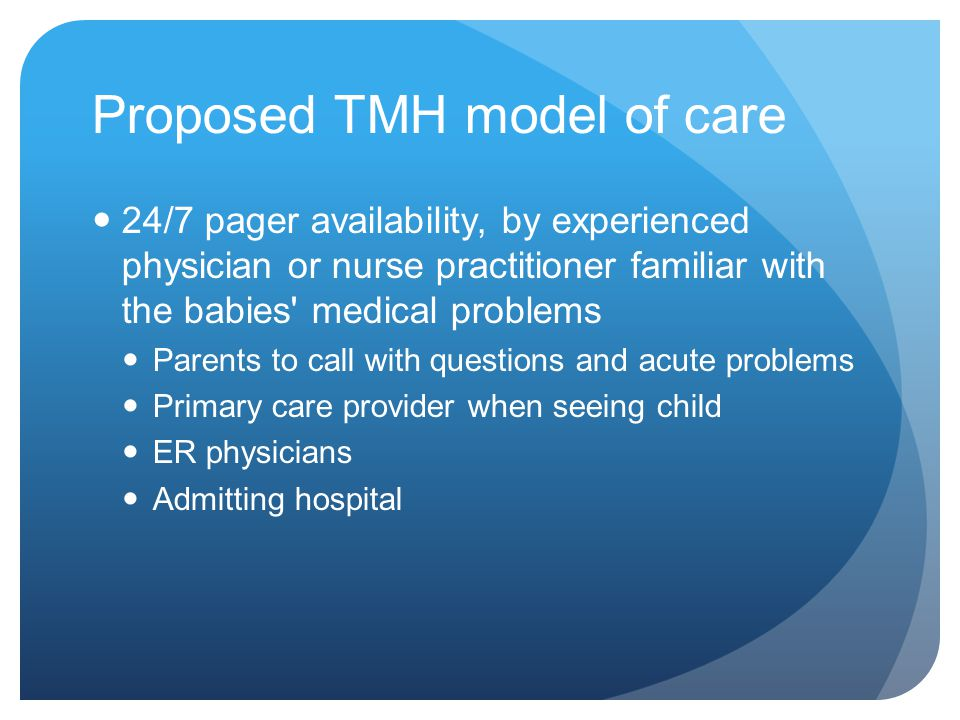 Proposed TMH model of care 24/7 pager availability, by experienced physician or nurse practitioner familiar with the babies' medical problems Parents