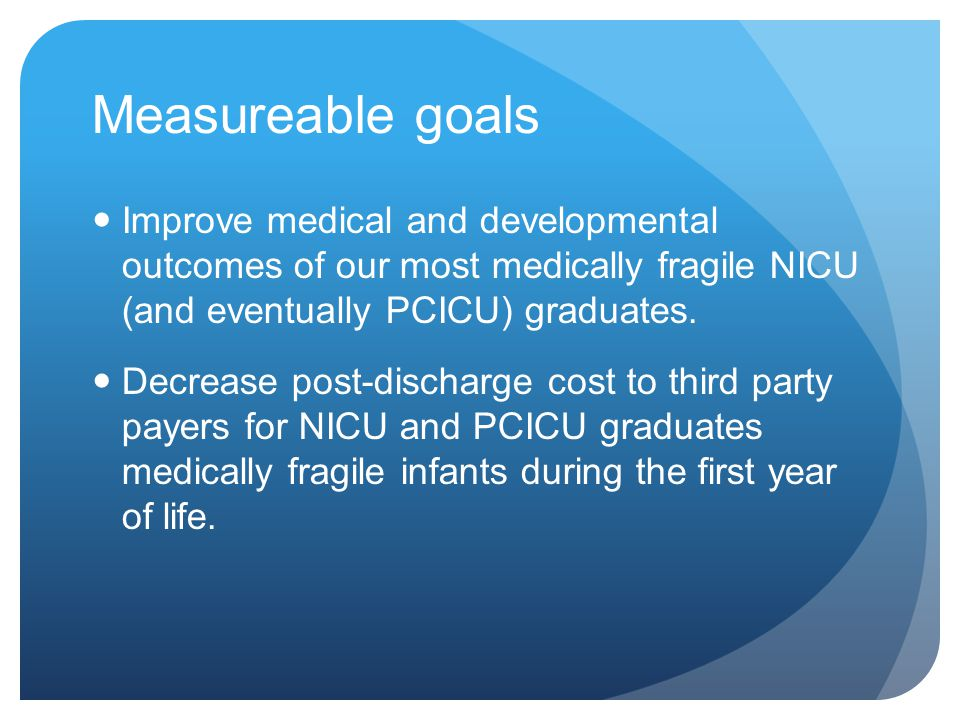Measureable goals Improve medical and developmental outcomes of our most medically fragile NICU (and eventually PCICU) graduates.