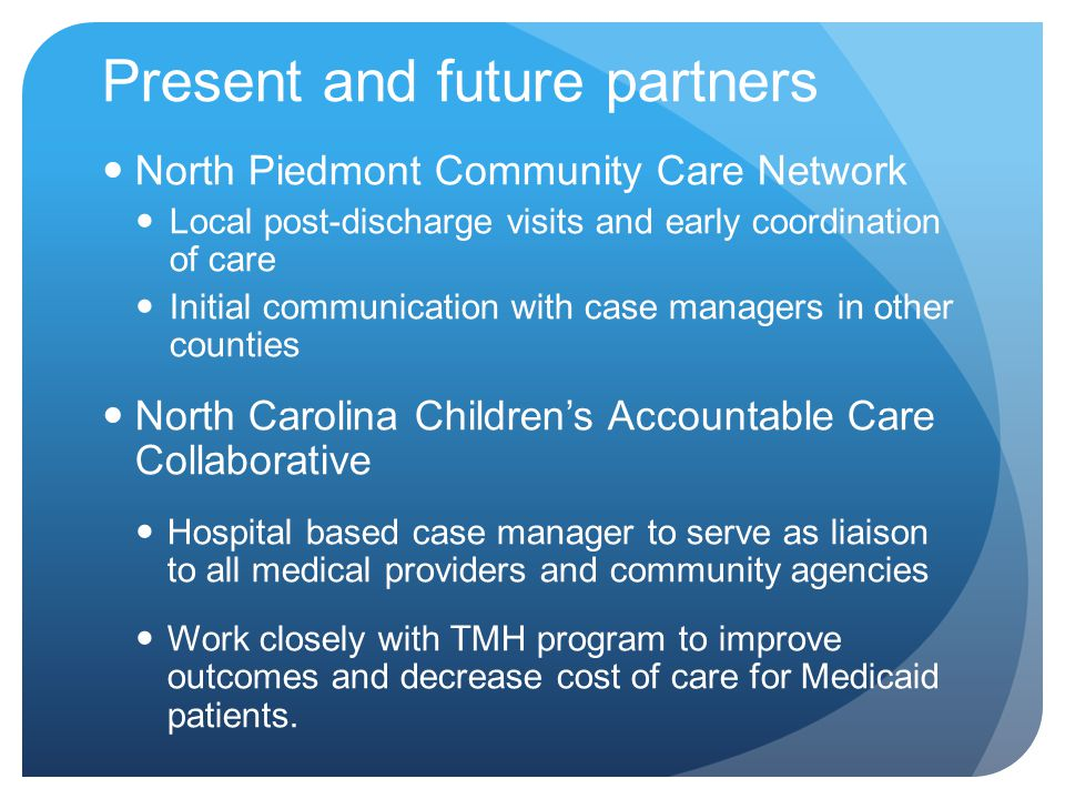 Present and future partners North Piedmont Community Care Network Local post-discharge visits and early coordination of care Initial communication with case managers in other counties North Carolina Children's Accountable Care Collaborative Hospital based case manager to serve as liaison to all medical providers and community agencies Work closely with TMH program to improve outcomes and decrease cost of care for Medicaid patients.