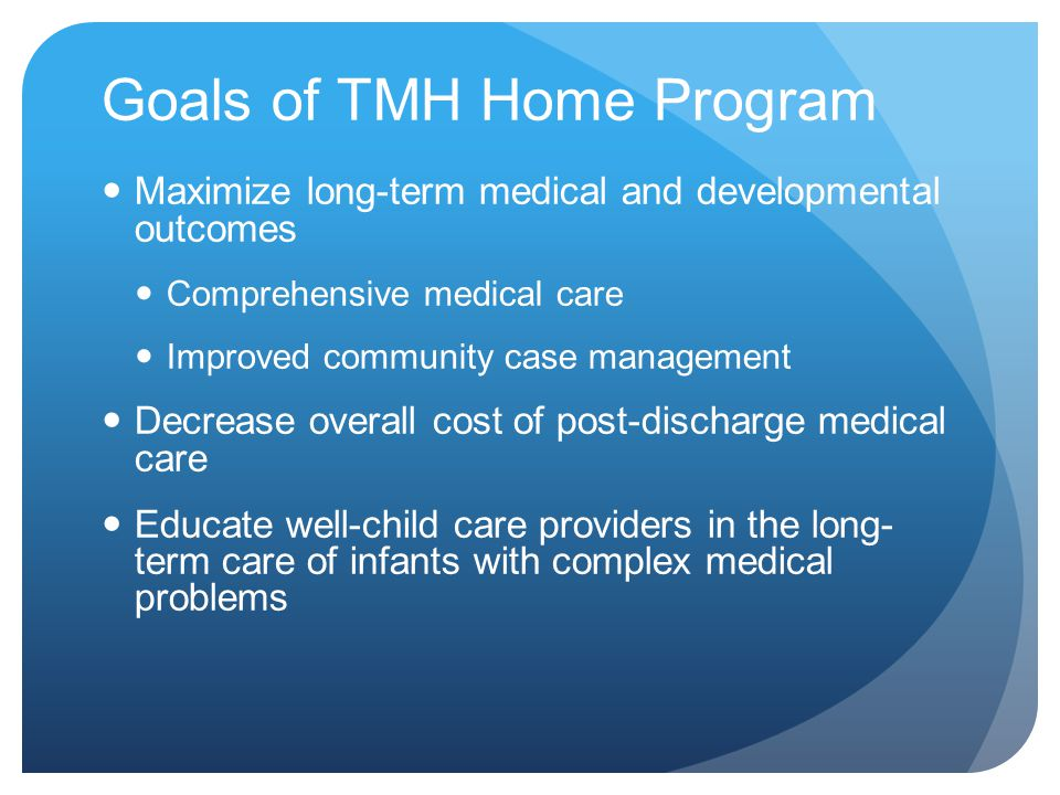 Goals of TMH Home Program Maximize long-term medical and developmental outcomes Comprehensive medical care Improved community case management Decrease overall cost of post-discharge medical care Educate well-child care providers in the long- term care of infants with complex medical problems