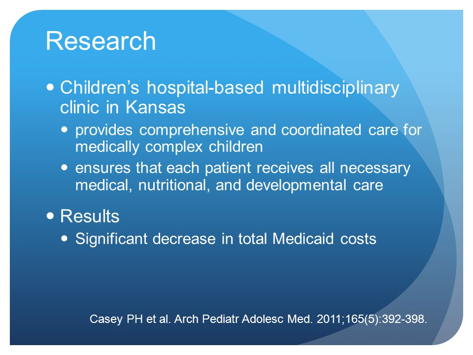 Research Children's hospital-based multidisciplinary clinic in Kansas provides comprehensive and coordinated care for medically complex children ensures that each patient receives all necessary medical, nutritional, and developmental care Results Significant decrease in total Medicaid costs Casey PH et al.