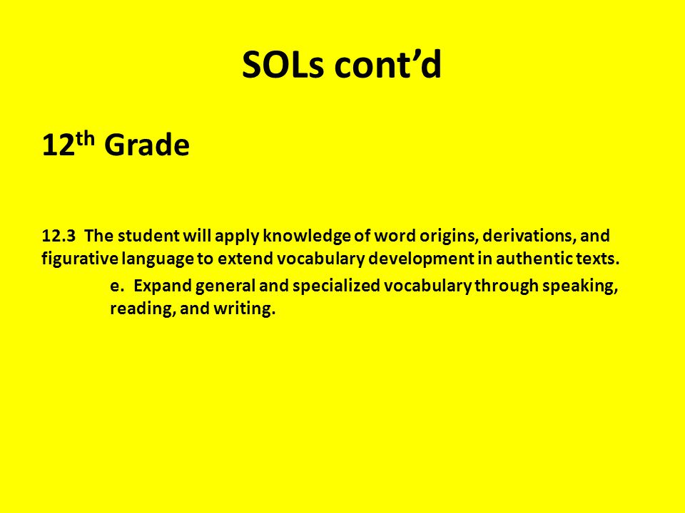 SOLs cont'd 12 th Grade 12.3 The student will apply knowledge of word origins, derivations, and figurative language to extend vocabulary development in authentic texts.