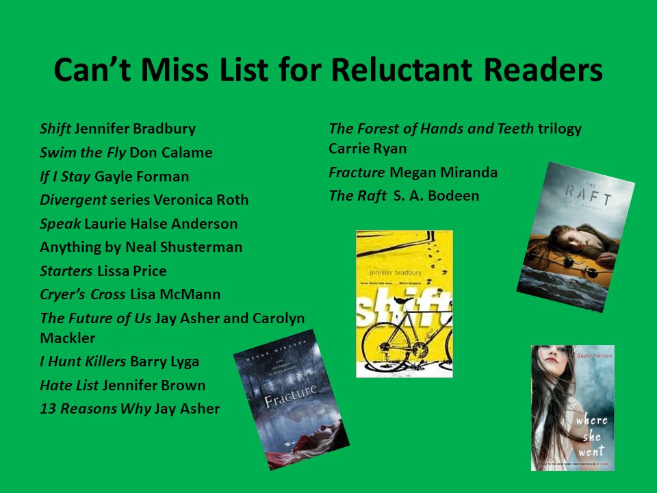 Can't Miss List for Reluctant Readers Shift Jennifer Bradbury Swim the Fly Don Calame If I Stay Gayle Forman Divergent series Veronica Roth Speak Laurie Halse Anderson Anything by Neal Shusterman Starters Lissa Price Cryer's Cross Lisa McMann The Future of Us Jay Asher and Carolyn Mackler I Hunt Killers Barry Lyga Hate List Jennifer Brown 13 Reasons Why Jay Asher The Forest of Hands and Teeth trilogy Carrie Ryan Fracture Megan Miranda The Raft S.