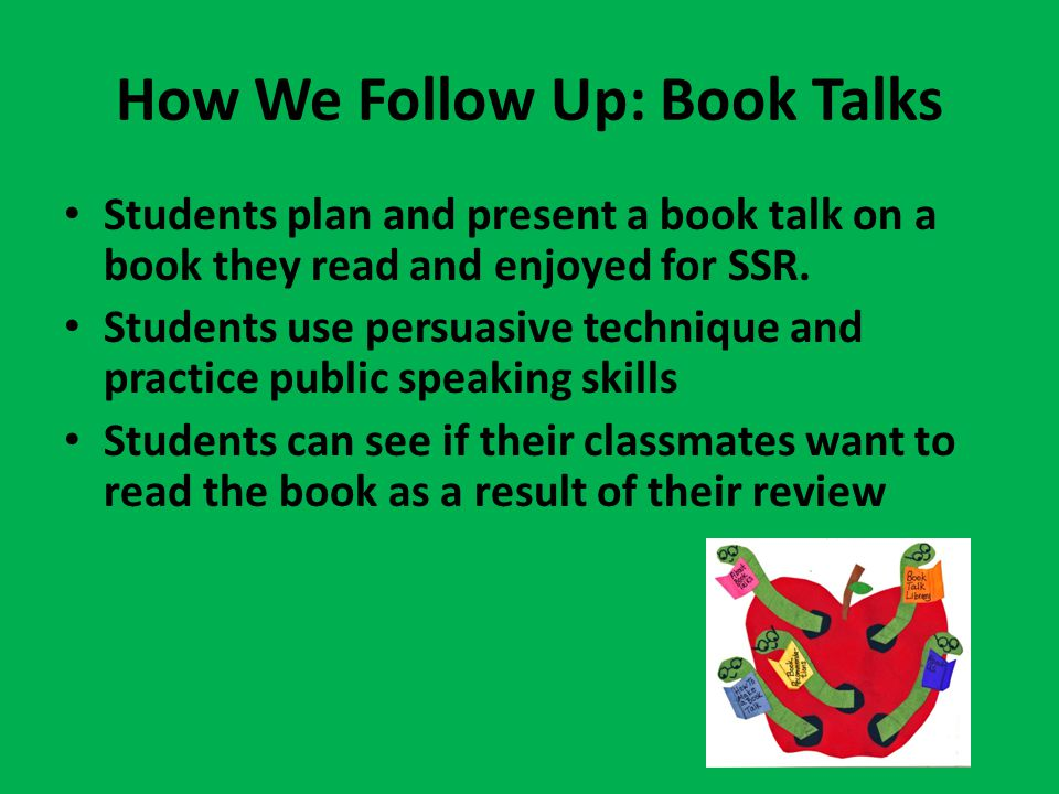 How We Follow Up: Book Talks Students plan and present a book talk on a book they read and enjoyed for SSR.
