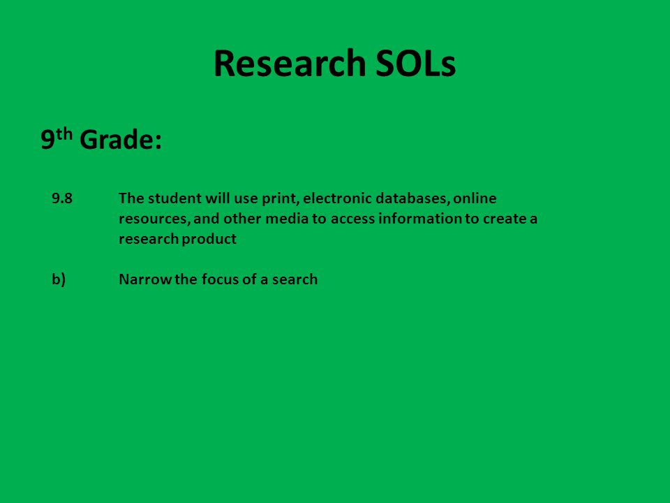 Research SOLs 9 th Grade: 9.8 The student will use print, electronic databases, online resources, and other media to access information to create a research product b) Narrow the focus of a search