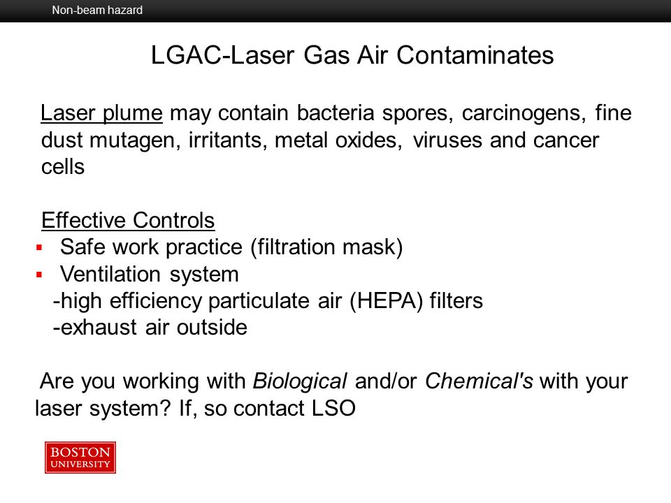 Chemical Dye lasers Gases from laser operations Optical UV from laser welding UV from discharge tubes and pumping Fire/Explosion Ignition of gases and/or vapors Electrical Wiring and Capacitor banks Basic Laser Safety - Non-Beam Hazards Non -Beam Hazard