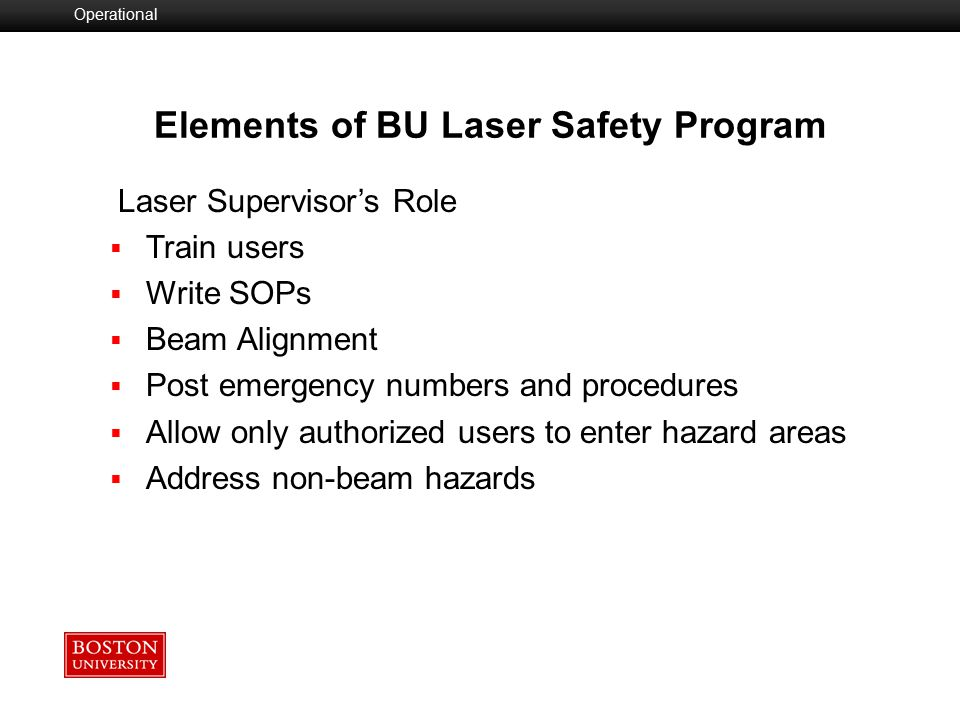  Laser Safety Committee/LSO  Equipment Registration-Class 3B and 4  Personnel Registration and Training  SOPs- (3B and 4)  Signage  Emergency Procedures  Inspections and Monitoring Elements of BU Laser Safety Program Operational