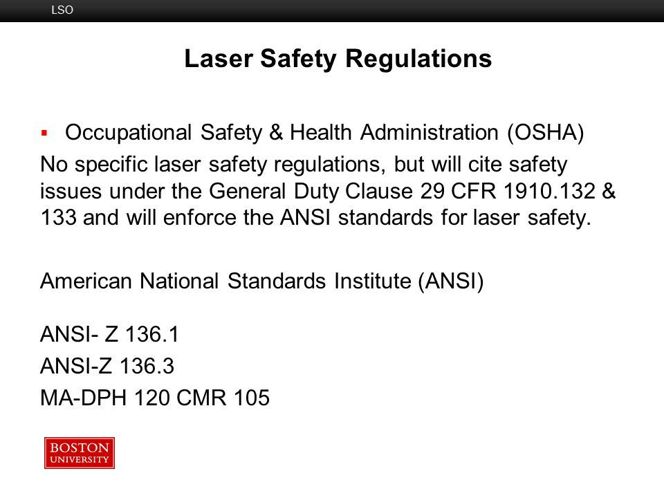 Laser User's Role  Follow SOP  Wear appropriate eyewear  Use minimum power required/reduce output with attenuators  Keep beam path away from eye level  Remove unnecessary objects from table Elements of BU Laser Safety Program Operational