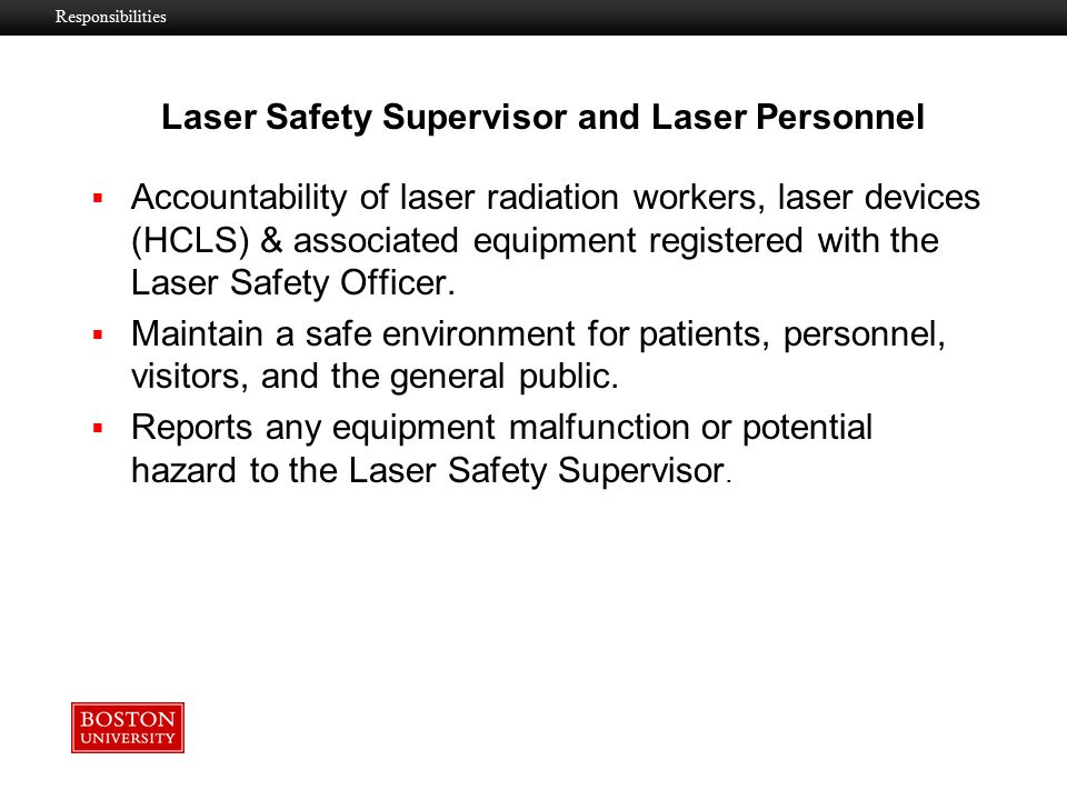 Laser Safety Supervisor and Laser Personnel  Conform to the BU policies and guidelines for the safe use of HCLS & associated laser equipment.