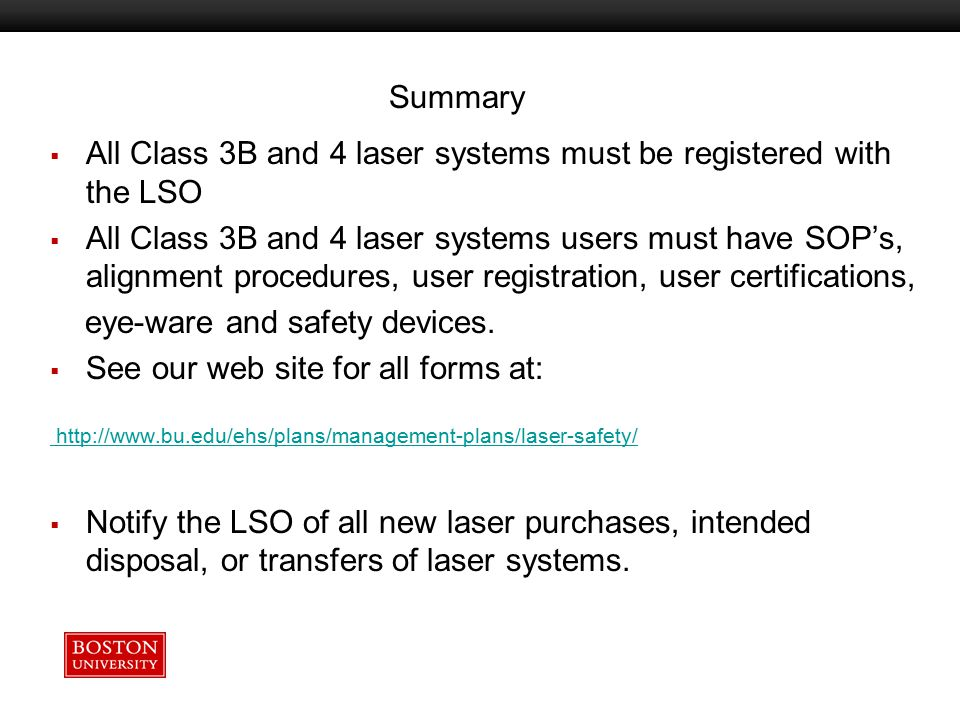 Important Information  BU Laser Safety Officer  617-638-7052 Medical Campus  617-353-7233 CRC  MA DPH Radiation Control Program  105 CMR 121.000 Regulations for the Control of Lasers  ANSI Z-136 Series (Z136.1 and Z136.5)  24 hr.