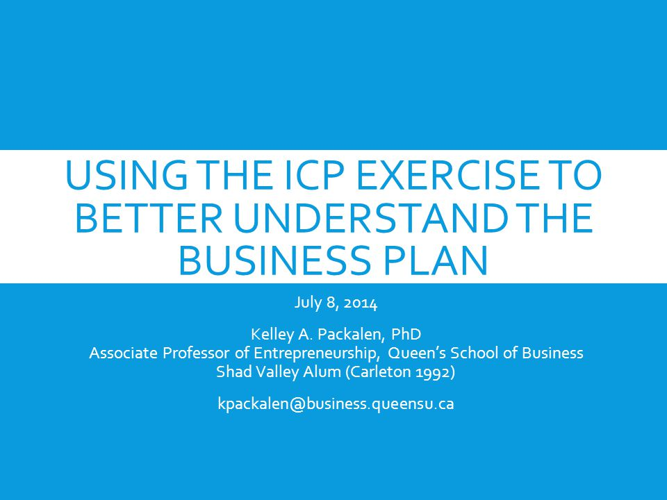 USING THE ICP EXERCISE TO BETTER UNDERSTAND THE BUSINESS PLAN July 8, 2014 Kelley A.