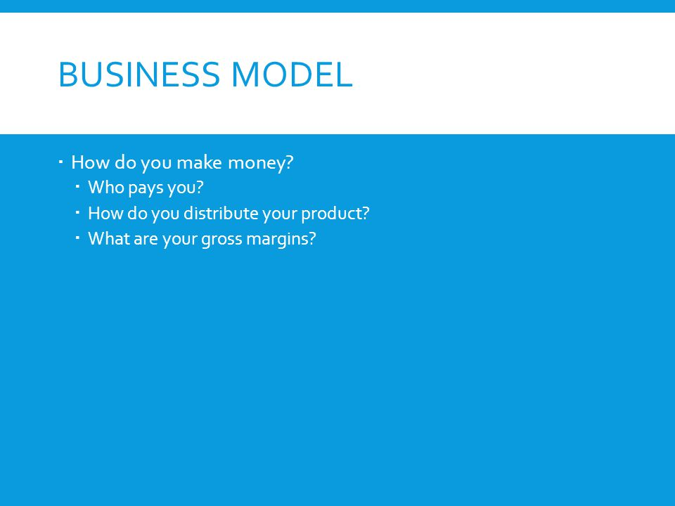 BUSINESS MODEL  How do you make money.  Who pays you.