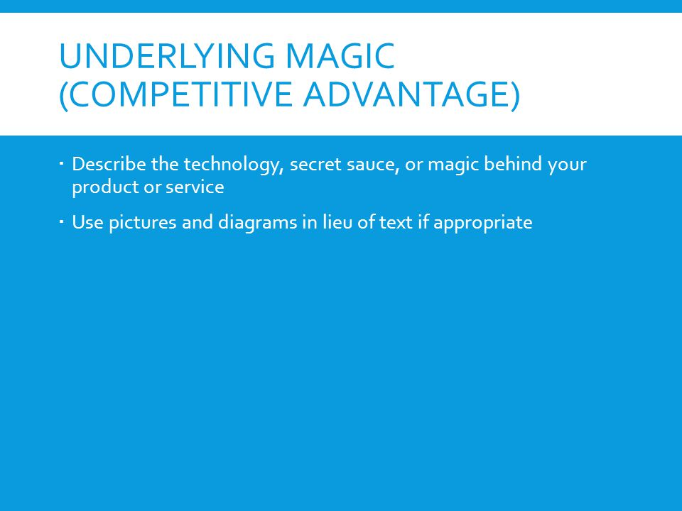 UNDERLYING MAGIC (COMPETITIVE ADVANTAGE)  Describe the technology, secret sauce, or magic behind your product or service  Use pictures and diagrams in lieu of text if appropriate