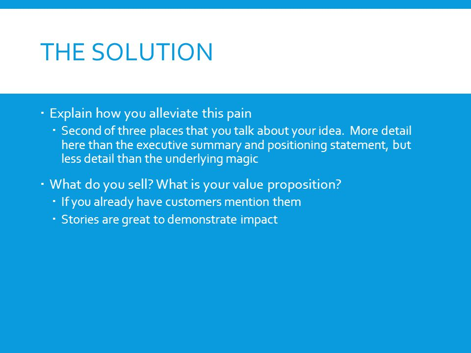THE SOLUTION  Explain how you alleviate this pain  Second of three places that you talk about your idea.