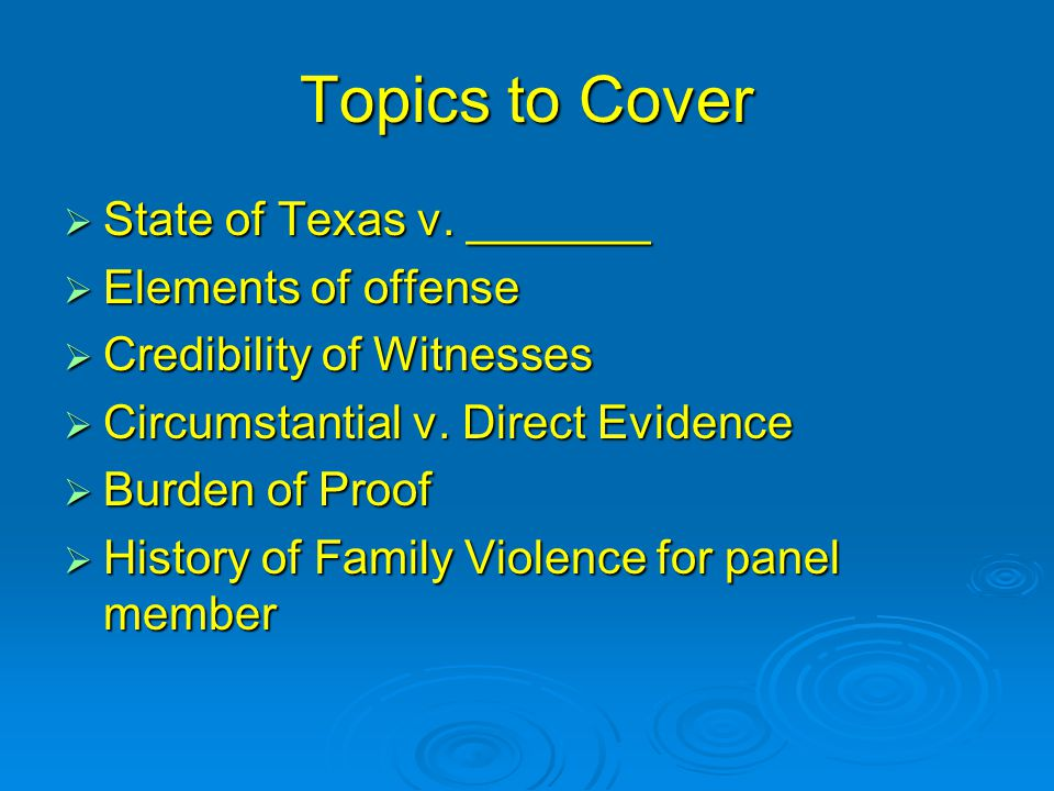 Topics to Cover  State of Texas v. _______  Elements of offense  Credibility of Witnesses  Circumstantial v. Direct Evidence  Burden of Proof  H