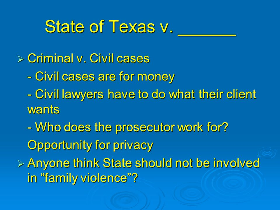 State of Texas v. ______  Criminal v. Civil cases - Civil cases are for money - Civil lawyers have to do what their client wants - Who does the prose