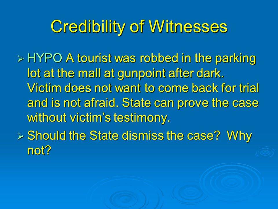 Credibility of Witnesses  HYPO A tourist was robbed in the parking lot at the mall at gunpoint after dark. Victim does not want to come back for tria